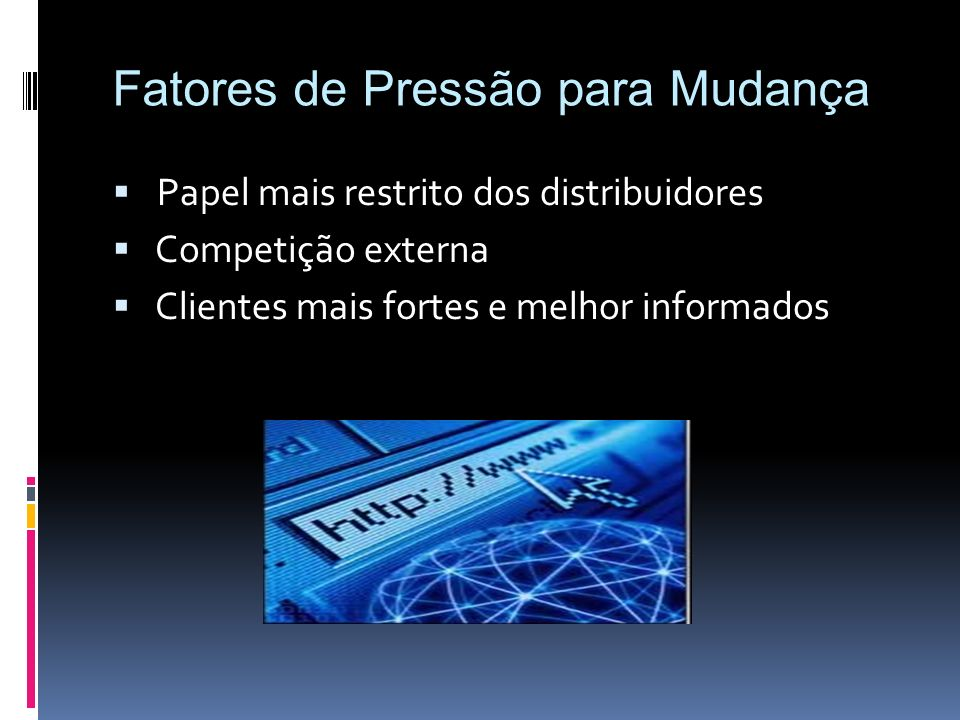 Papel mais restrito dos distribuidores Competição externa Clientes mais fortes e melhor informados Fatores de Pressão para Mudança