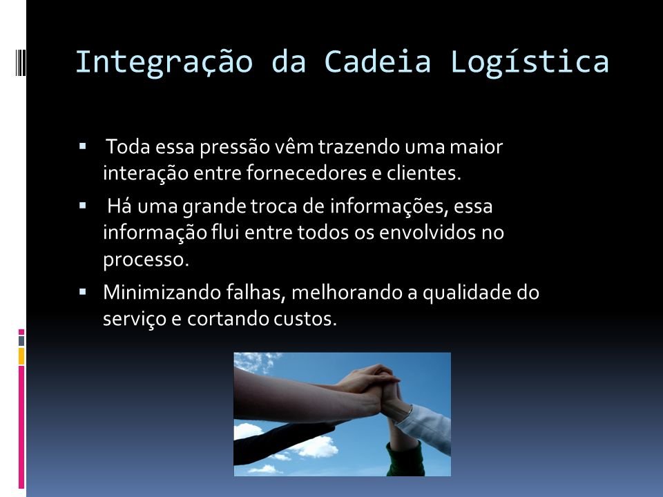 Integração da Cadeia Logística A empresa e seus fornecedores passam trabalhar juntos para a satisfação do cliente final e não apenas seu cliente imediato.
