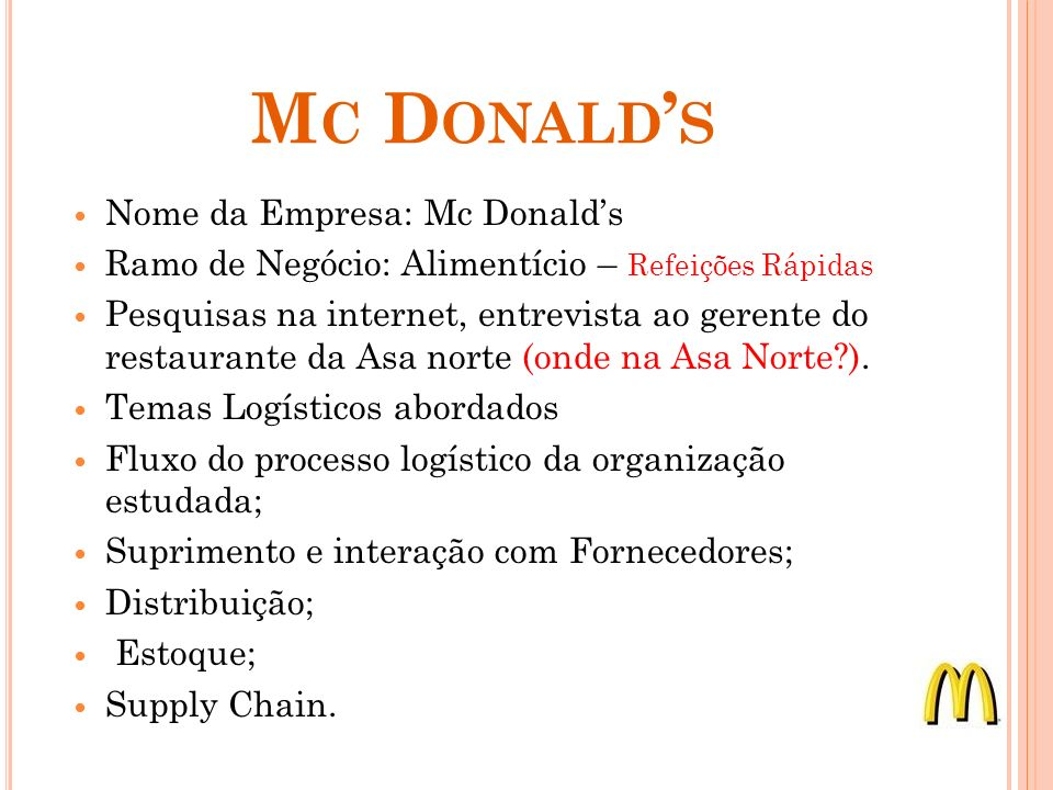 M C D ONALD S Nome da Empresa: Mc Donalds Ramo de Negócio: Alimentício – Refeições Rápidas Pesquisas na internet, entrevista ao gerente do restaurante da Asa norte (onde na Asa Norte ).
