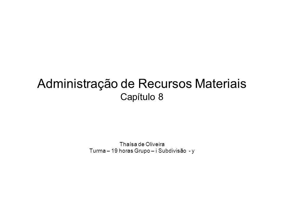 Administração de Recursos Materiais Capítulo 8 Thaísa de Oliveira Turma – 19 horas Grupo – i Subdivisão - y