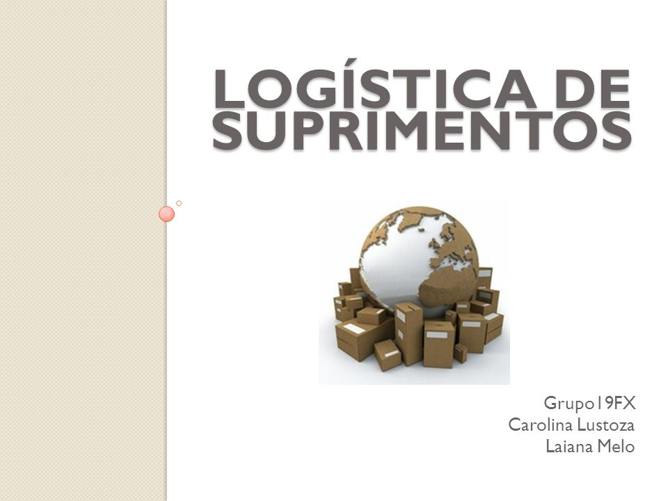 LOGÍSTICA DE SUPRIMENTOS Grupo19FX Carolina Lustoza Laiana Melo