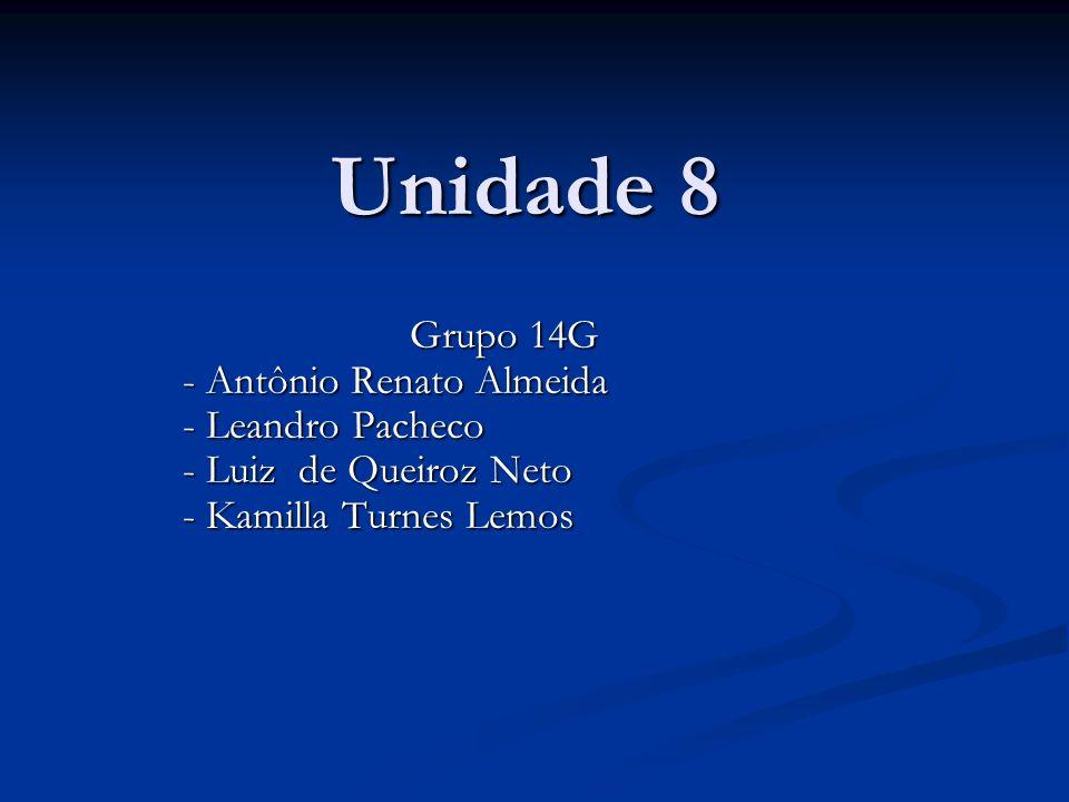 Unidade 8 Grupo 14G - Antônio Renato Almeida - Antônio Renato Almeida - Leandro Pacheco - Leandro Pacheco - Luiz de Queiroz Neto - Luiz de Queiroz Neto - Kamilla Turnes Lemos - Kamilla Turnes Lemos