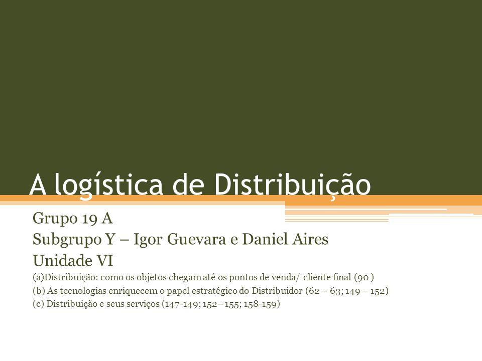 A logística de Distribuição Grupo 19 A Subgrupo Y – Igor Guevara e Daniel Aires Unidade VI (a)Distribuição: como os objetos chegam até os pontos de venda/ cliente final (90 ) (b) As tecnologias enriquecem o papel estratégico do Distribuidor (62 – 63; 149 – 152) (c) Distribuição e seus serviços (147-149; 152– 155; 158-159)