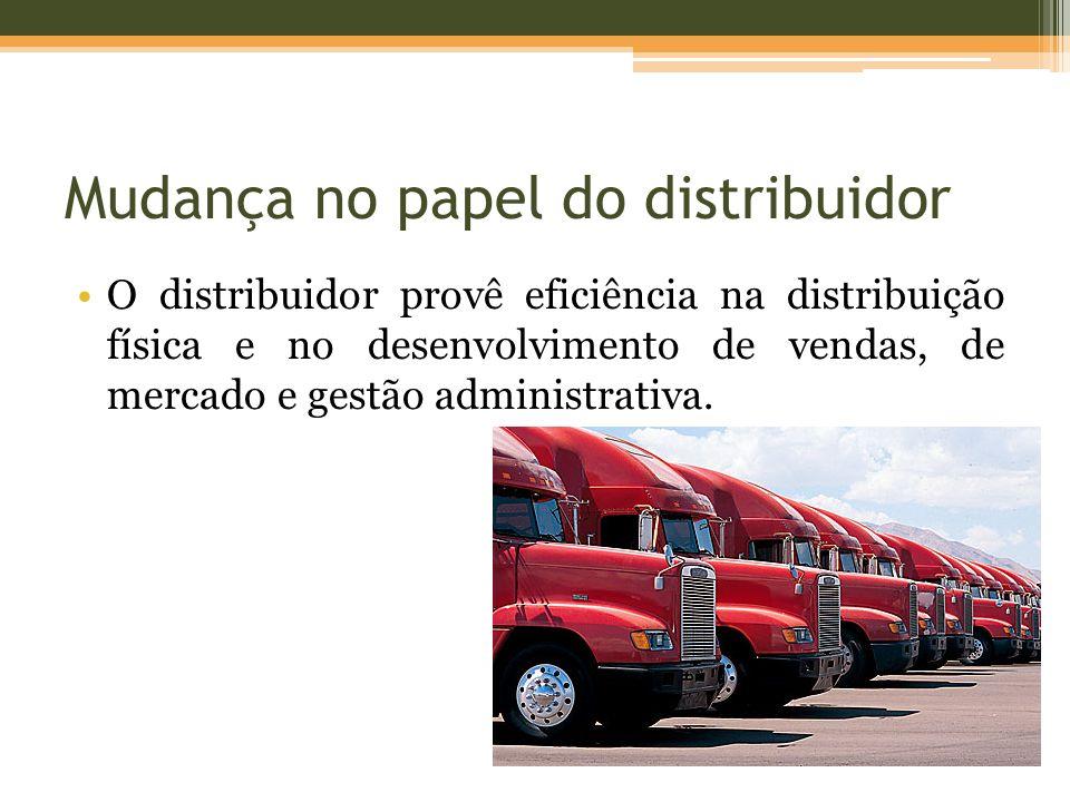 Mudança no papel do distribuidor O distribuidor provê eficiência na distribuição física e no desenvolvimento de vendas, de mercado e gestão administrativa.