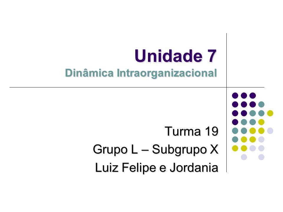 Unidade 7 Dinâmica Intraorganizacional Turma 19 Grupo L – Subgrupo X Luiz Felipe e Jordania