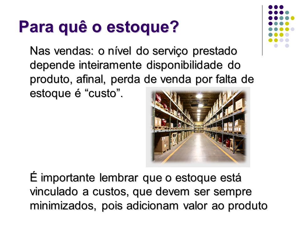 Para quê o estoque? Nas vendas: o nível do serviço prestado depende inteiramente disponibilidade do produto, afinal, perda de venda por falta de estoq