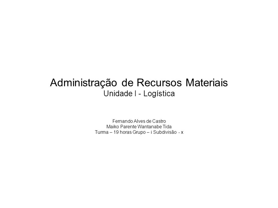 Administração de Recursos Materiais Unidade I - Logística Fernando Alves de Castro Maiko Parente Wantanabe Tida Turma – 19 horas Grupo – i Subdivisão