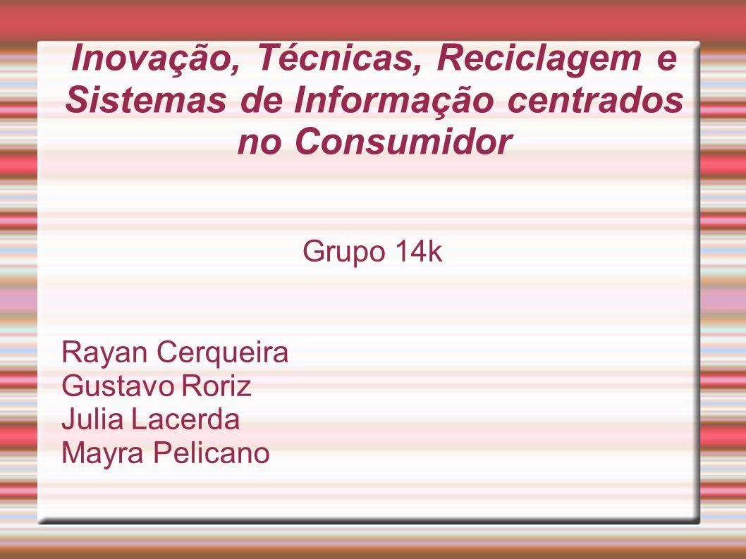 Inovação, Técnicas, Reciclagem e Sistemas de Informação centrados no Consumidor Grupo 14k Rayan Cerqueira Gustavo Roriz Julia Lacerda Mayra Pelicano