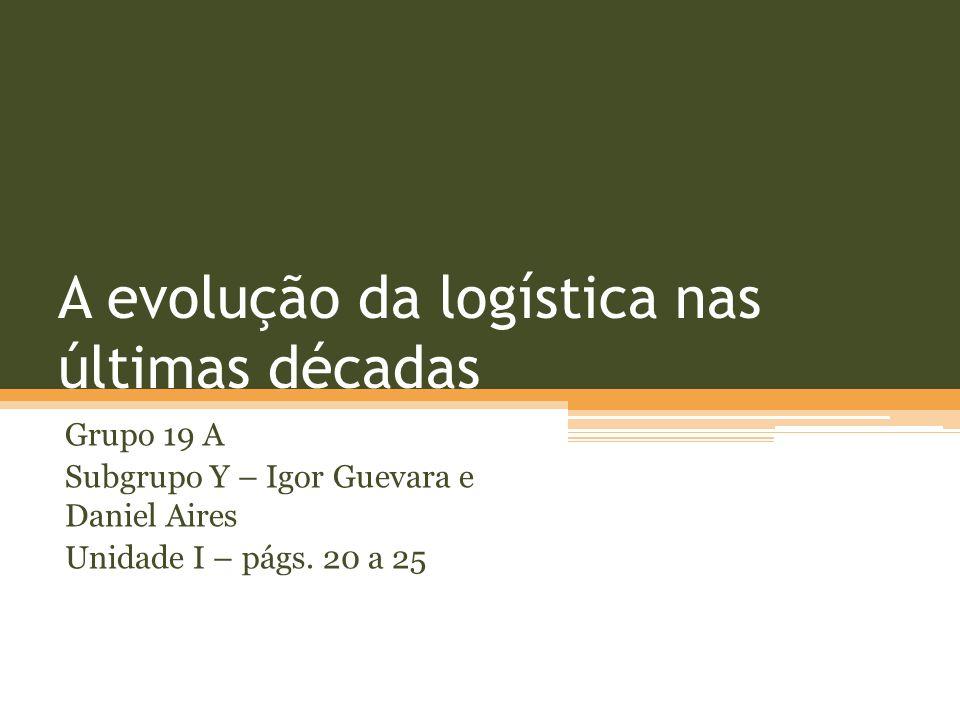 A evolução da logística nas últimas décadas Grupo 19 A Subgrupo Y – Igor Guevara e Daniel Aires Unidade I – págs. 20 a 25