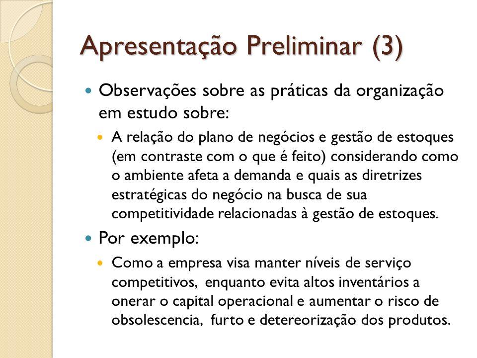 Apresentação Preliminar (3) Observações sobre as práticas da organização em estudo sobre: A relação do plano de negócios e gestão de estoques (em contraste com o que é feito) considerando como o ambiente afeta a demanda e quais as diretrizes estratégicas do negócio na busca de sua competitividade relacionadas à gestão de estoques.