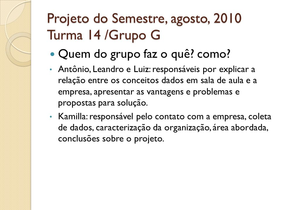 Projeto do Semestre, agosto, 2010 Turma 14 /Grupo G Quem do grupo faz o quê? como? Antônio, Leandro e Luiz: responsáveis por explicar a relação entre