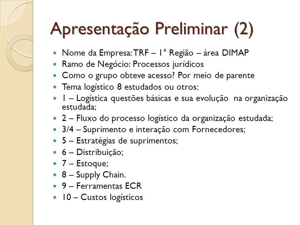 Apresentação Preliminar (3) Especificar tema logístico foco do estudo: O foco do trabalho é a importância do DIMAP - TRF como atividade-meio para o funcionamento e manutenção da organização Explicar conceitos e teorias chave que justificam o tema logístico foco do estudo: Abordar a logística em órgãos públicos, como ocorre o fluxo logístico e apresentar a mudança que ocorre em relação a abordagem logística no TRF Observações sobre a utilização desses conceitos nas práticas da organização em estudo A logística como atividade-meio é tão importante como a logística no processo de atividade-fim em empresas privadas