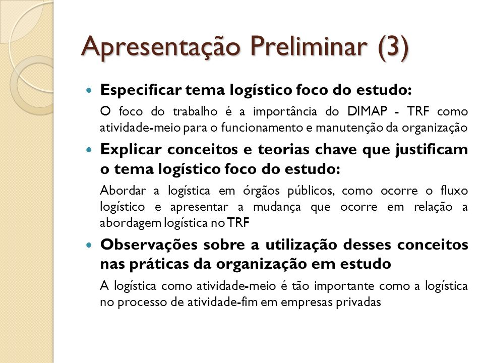 Apresentação Preliminar (3) Especificar tema logístico foco do estudo: O foco do trabalho é a importância do DIMAP - TRF como atividade-meio para o fu