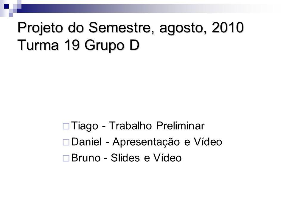 Projeto do Semestre, agosto, 2010 Turma 19 Grupo D Tiago - Trabalho Preliminar Daniel - Apresentação e Vídeo Bruno - Slides e Vídeo