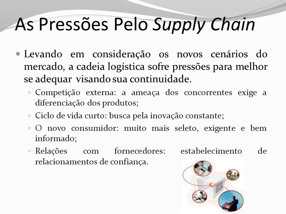 As Pressões Pelo Supply Chain Levando em consideração os novos cenários do mercado, a cadeia logística sofre pressões para melhor se adequar visando s
