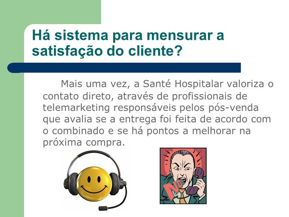 Há sistema para mensurar a satisfação do cliente? Mais uma vez, a Santé Hospitalar valoriza o contato direto, através de profissionais de telemarketin