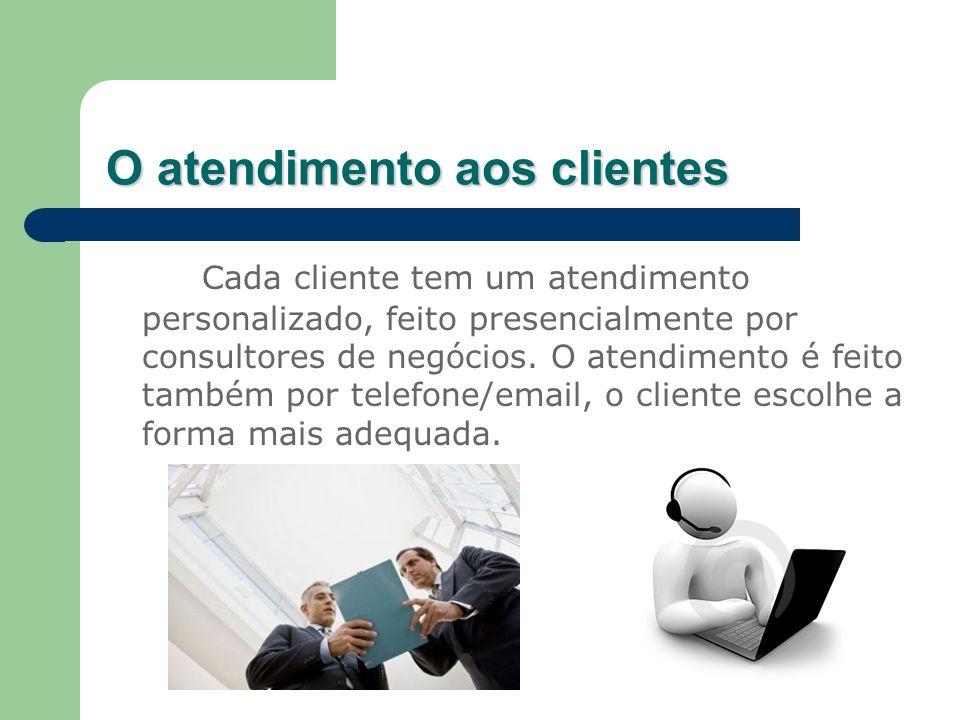 O atendimento aos clientes Cada cliente tem um atendimento personalizado, feito presencialmente por consultores de negócios. O atendimento é feito tam