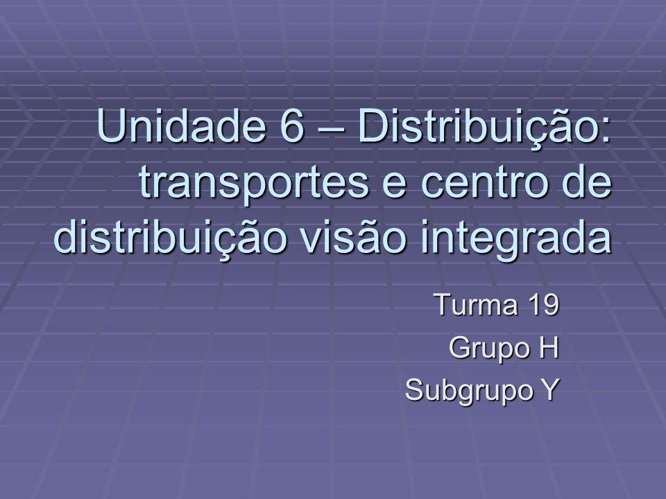 Unidade 6 – Distribuição: transportes e centro de distribuição visão integrada Turma 19 Grupo H Subgrupo Y