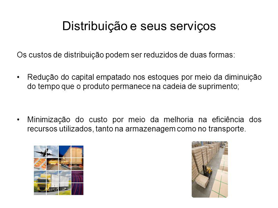 Distribuição e seus serviços Os custos de distribuição podem ser reduzidos de duas formas: Redução do capital empatado nos estoques por meio da diminu