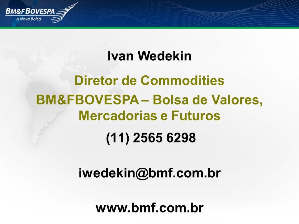 (11) 2565 6298 iwedekin@bmf.com.br www.bmf.com.br Ivan Wedekin Diretor de Commodities BM&FBOVESPA – Bolsa de Valores, Mercadorias e Futuros