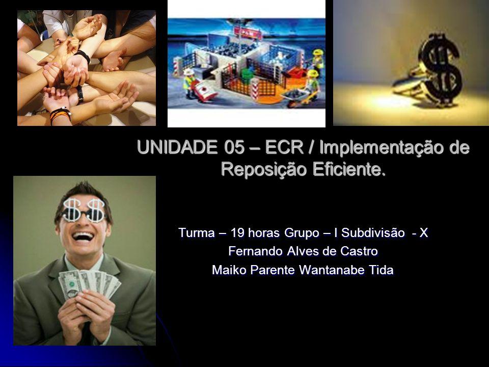 UNIDADE 05 – ECR / Implementação de Reposição Eficiente. Turma – 19 horas Grupo – I Subdivisão - X Fernando Alves de Castro Maiko Parente Wantanabe Ti