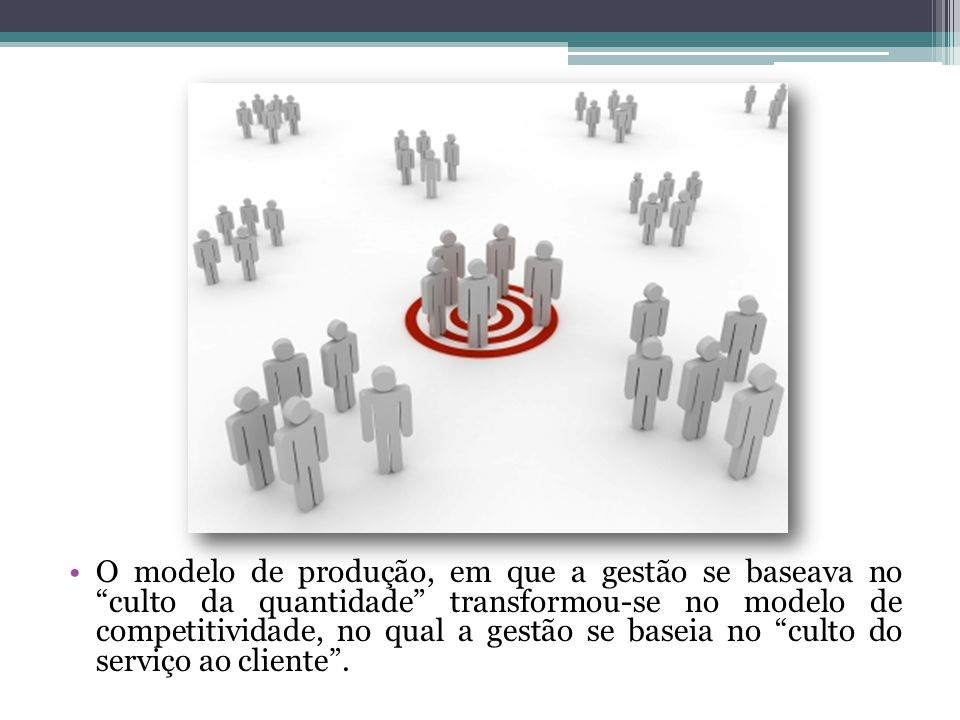 O modelo de produção, em que a gestão se baseava no culto da quantidade transformou-se no modelo de competitividade, no qual a gestão se baseia no culto do serviço ao cliente.