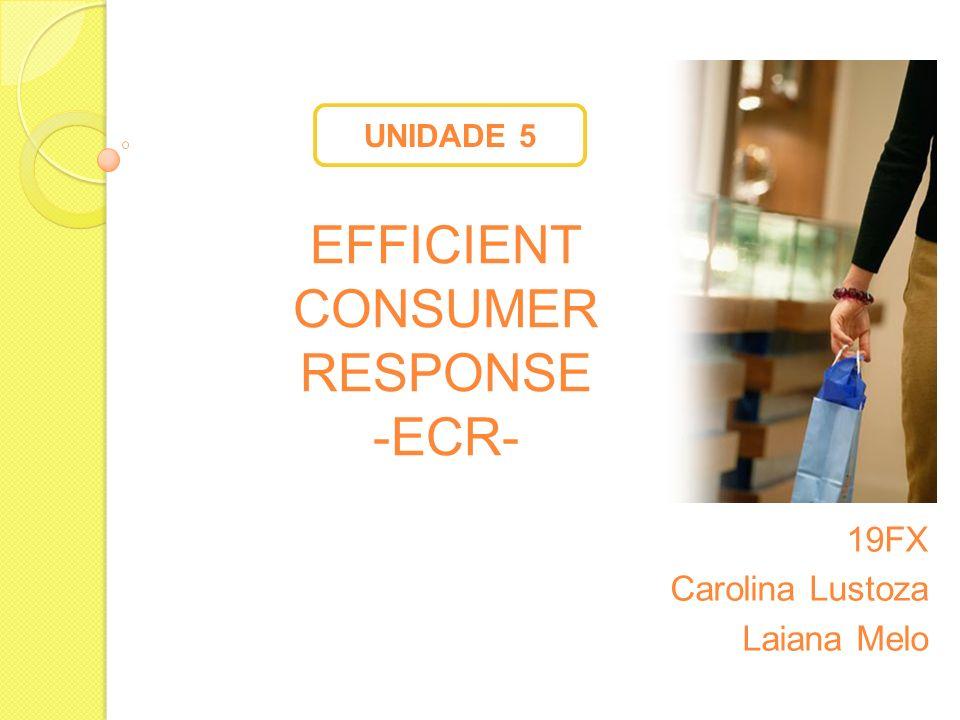 EFFICIENT CONSUMER RESPONSE -ECR- 19FX Carolina Lustoza Laiana Melo UNIDADE 5