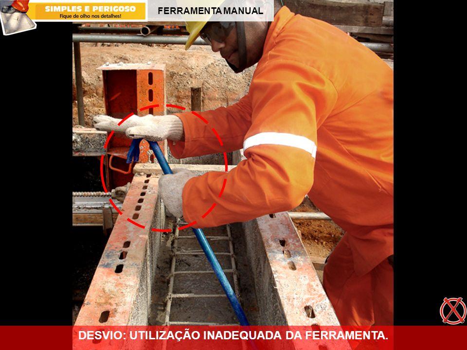 FERRAMENTA MANUAL DESVIO: UTILIZAÇÃO INADEQUADA DA FERRAMENTA.