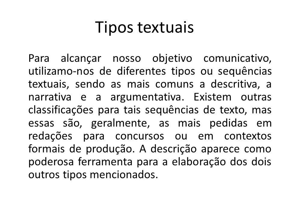 Tipos textuais Para alcançar nosso objetivo comunicativo, utilizamo-nos de diferentes tipos ou sequências textuais, sendo as mais comuns a descritiva,