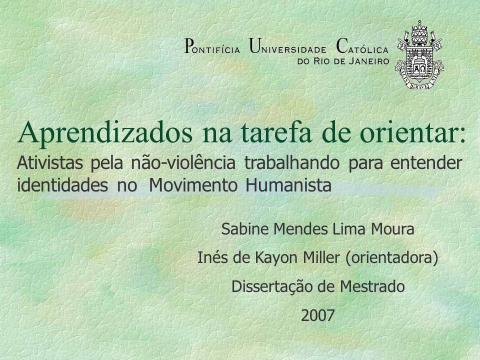 Aprendizados na tarefa de orientar: Ativistas pela não-violência trabalhando para entender identidades no Movimento Humanista Sabine Mendes Lima Moura Inés de Kayon Miller (orientadora) Dissertação de Mestrado 2007