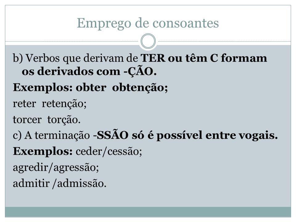 Emprego de consoantes b) Verbos que derivam de TER ou têm C formam os derivados com -ÇÃO. Exemplos: obter obtenção; reter retenção; torcer torção. c)
