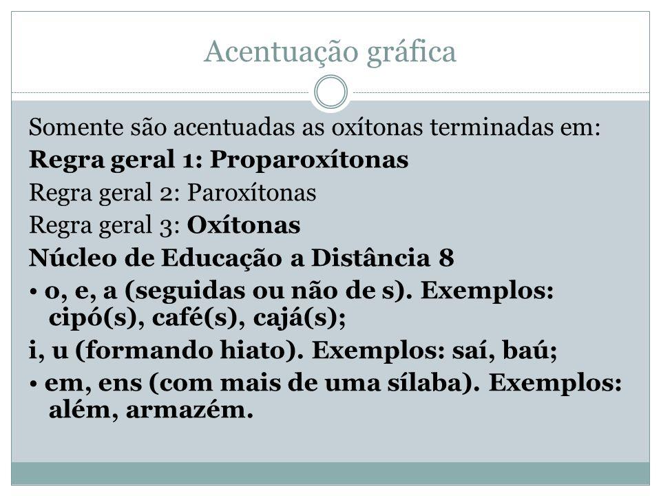 Acentuação gráfica Somente são acentuadas as oxítonas terminadas em: Regra geral 1: Proparoxítonas Regra geral 2: Paroxítonas Regra geral 3: Oxítonas