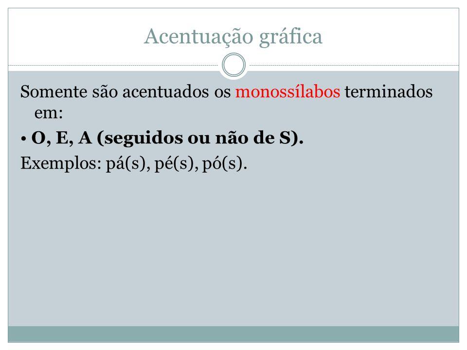 Acentuação gráfica Somente são acentuados os monossílabos terminados em: O, E, A (seguidos ou não de S). Exemplos: pá(s), pé(s), pó(s).