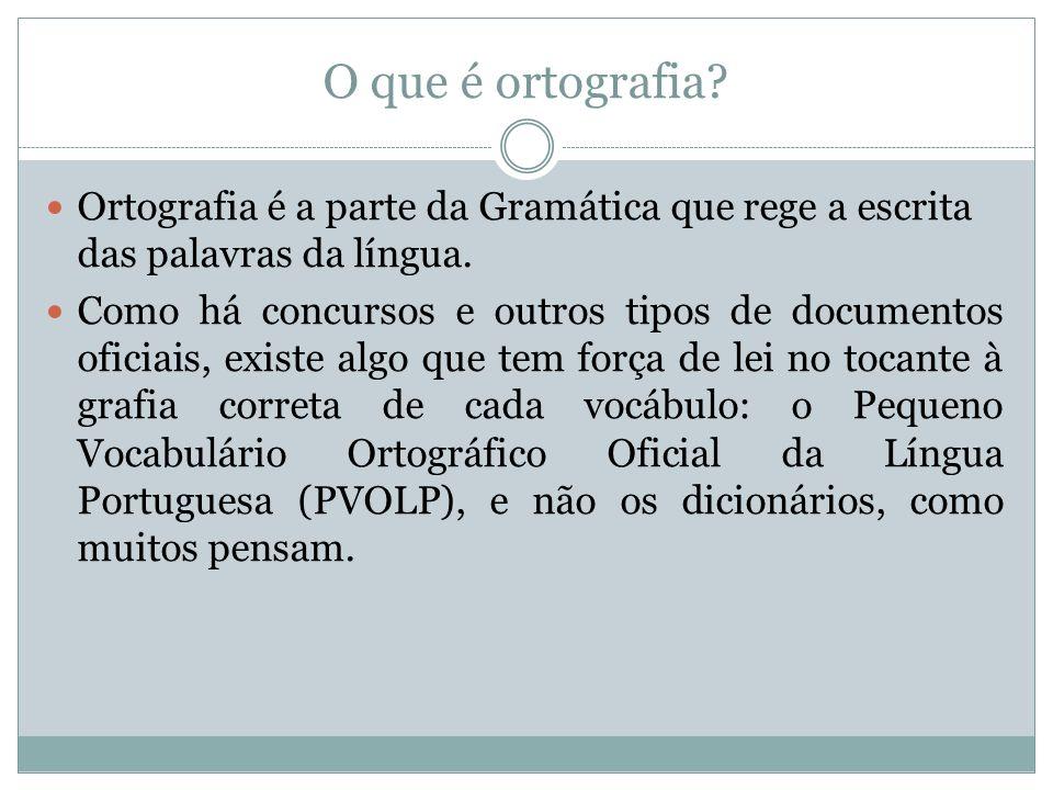 O que é ortografia? Ortografia é a parte da Gramática que rege a escrita das palavras da língua. Como há concursos e outros tipos de documentos oficia