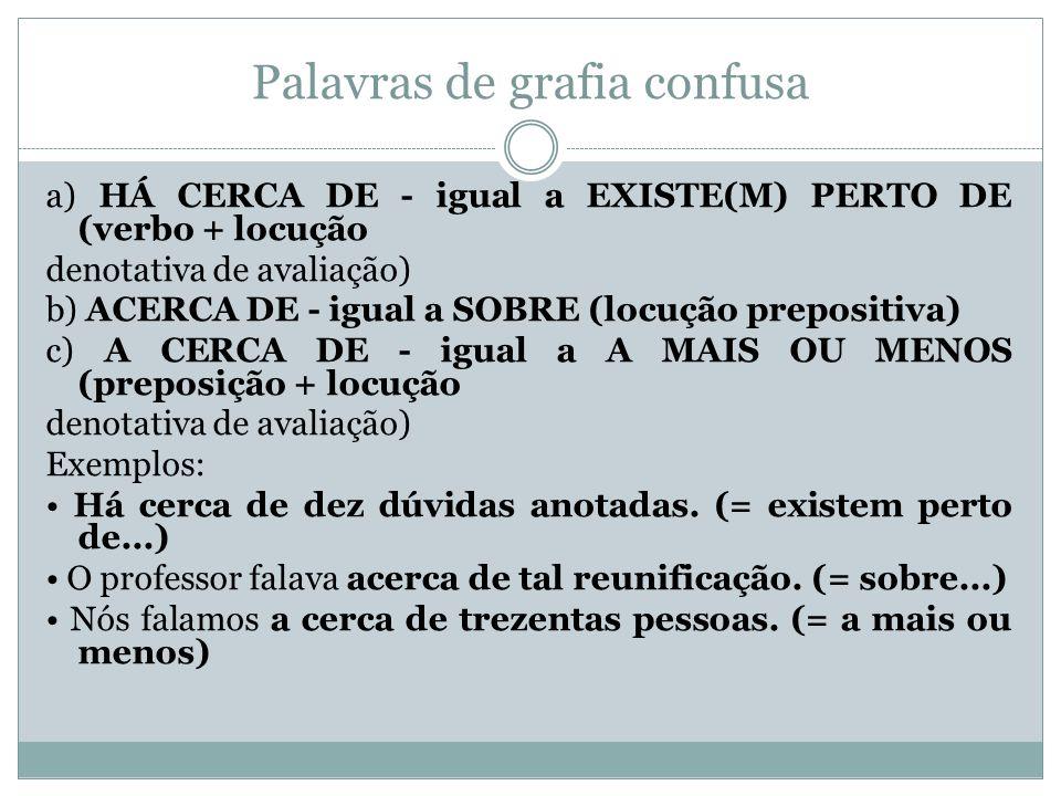 Palavras de grafia confusa a) HÁ CERCA DE - igual a EXISTE(M) PERTO DE (verbo + locução denotativa de avaliação) b) ACERCA DE - igual a SOBRE (locução