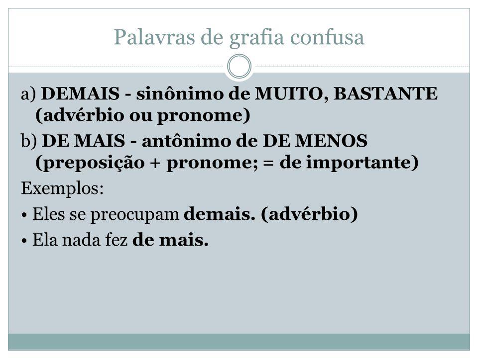 Palavras de grafia confusa a) DEMAIS - sinônimo de MUITO, BASTANTE (advérbio ou pronome) b) DE MAIS - antônimo de DE MENOS (preposição + pronome; = de