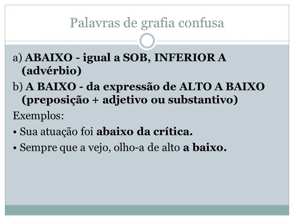 Palavras de grafia confusa a) ABAIXO - igual a SOB, INFERIOR A (advérbio) b) A BAIXO - da expressão de ALTO A BAIXO (preposição + adjetivo ou substant