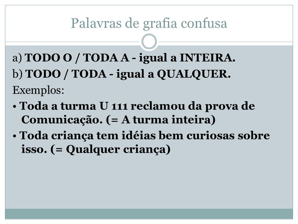 Palavras de grafia confusa a) TODO O / TODA A - igual a INTEIRA. b) TODO / TODA - igual a QUALQUER. Exemplos: Toda a turma U 111 reclamou da prova de