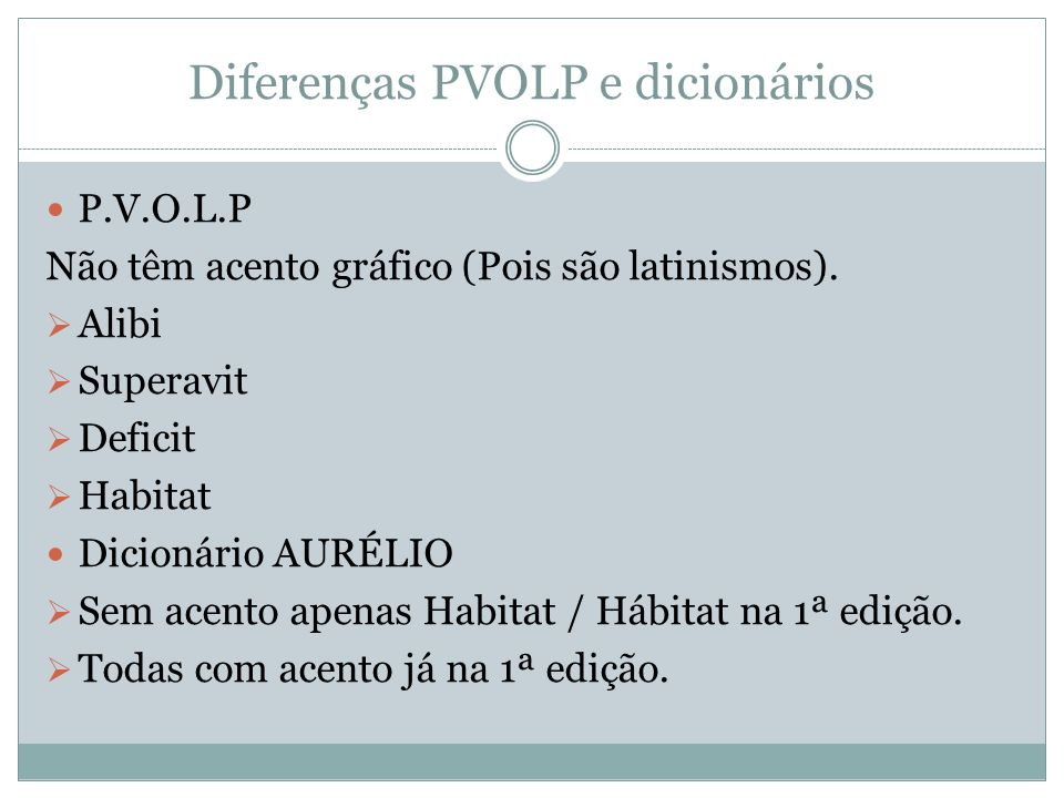 Diferenças PVOLP e dicionários P.V.O.L.P Não têm acento gráfico (Pois são latinismos). Alibi Superavit Deficit Habitat Dicionário AURÉLIO Sem acento a