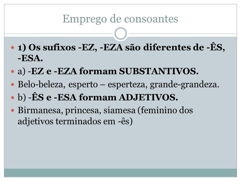 Emprego de consoantes 1) Os sufixos -EZ, -EZA são diferentes de -ÊS, -ESA. a) -EZ e -EZA formam SUBSTANTIVOS. Belo-beleza, esperto – esperteza, grande