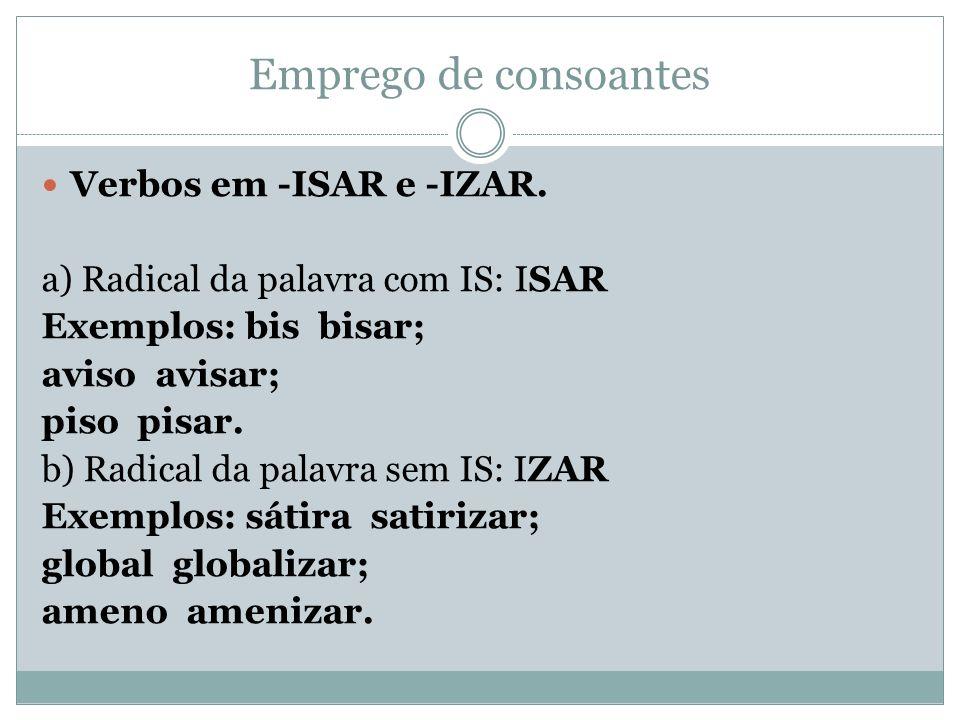 Emprego de consoantes Verbos em -ISAR e -IZAR. a) Radical da palavra com IS: ISAR Exemplos: bis bisar; aviso avisar; piso pisar. b) Radical da palavra