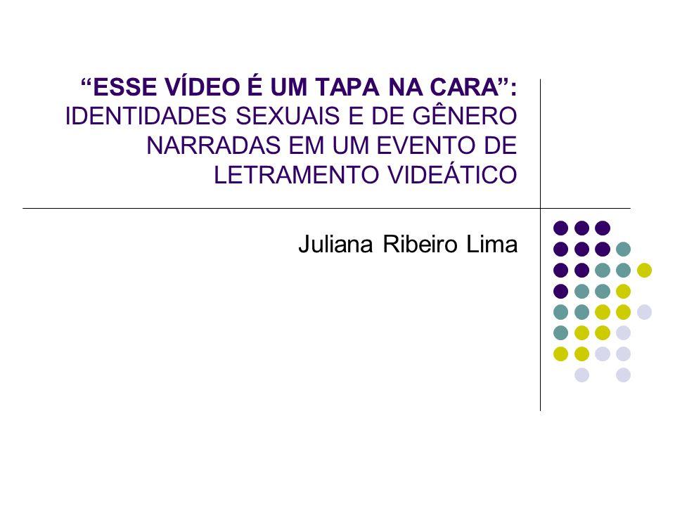 ESSE VÍDEO É UM TAPA NA CARA: IDENTIDADES SEXUAIS E DE GÊNERO NARRADAS EM UM EVENTO DE LETRAMENTO VIDEÁTICO Juliana Ribeiro Lima
