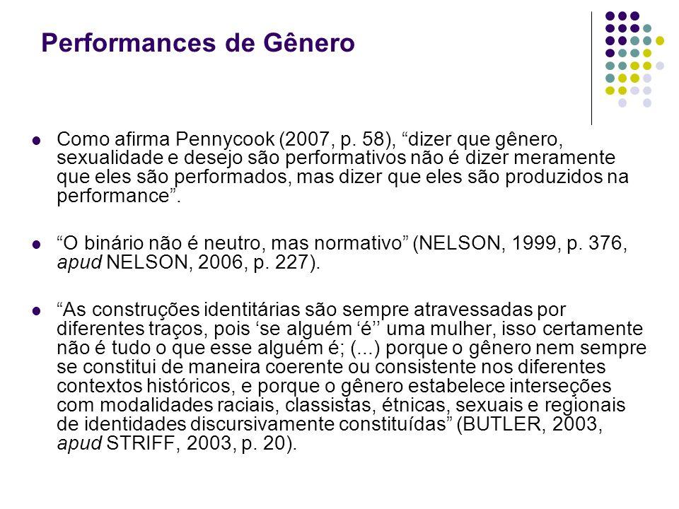 Performances de Gênero Como afirma Pennycook (2007, p. 58), dizer que gênero, sexualidade e desejo são performativos não é dizer meramente que eles sã