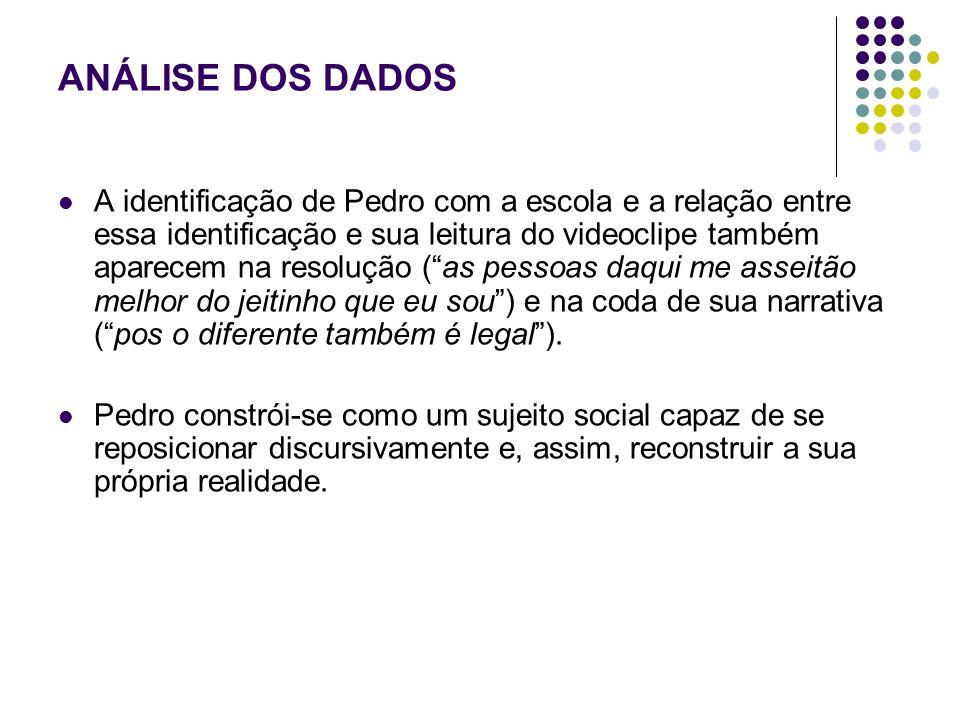 ANÁLISE DOS DADOS A identificação de Pedro com a escola e a relação entre essa identificação e sua leitura do videoclipe também aparecem na resolução