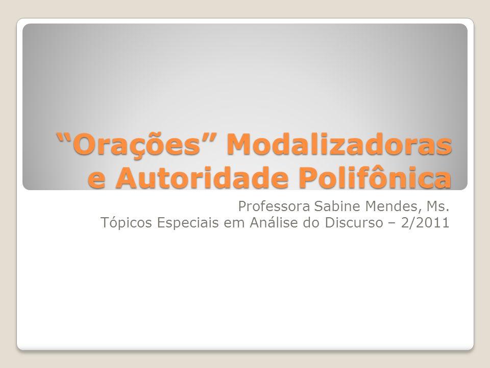 Orações Modalizadoras e Autoridade Polifônica Professora Sabine Mendes, Ms. Tópicos Especiais em Análise do Discurso – 2/2011