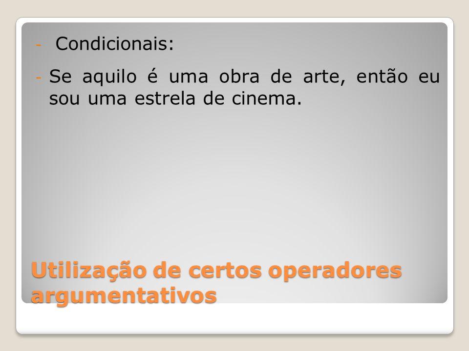 Utilização de certos operadores argumentativos - Condicionais: - Se aquilo é uma obra de arte, então eu sou uma estrela de cinema.