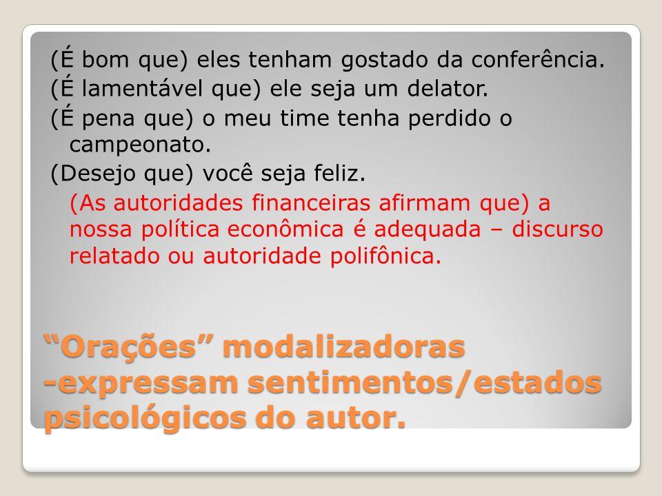 Orações modalizadoras -expressam sentimentos/estados psicológicos do autor. (É bom que) eles tenham gostado da conferência. (É lamentável que) ele sej