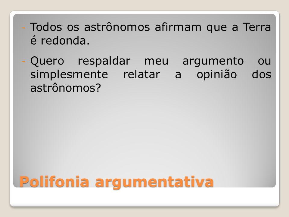Polifonia argumentativa - Todos os astrônomos afirmam que a Terra é redonda. - Quero respaldar meu argumento ou simplesmente relatar a opinião dos ast