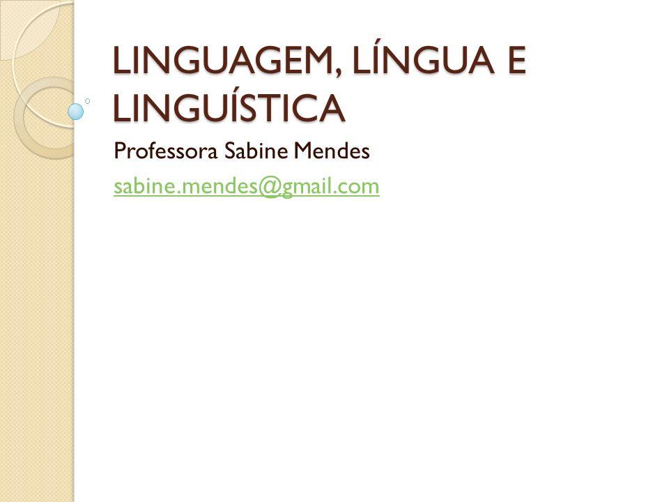 LINGUAGEM, LÍNGUA E LINGUÍSTICA Professora Sabine Mendes sabine.mendes@gmail.com