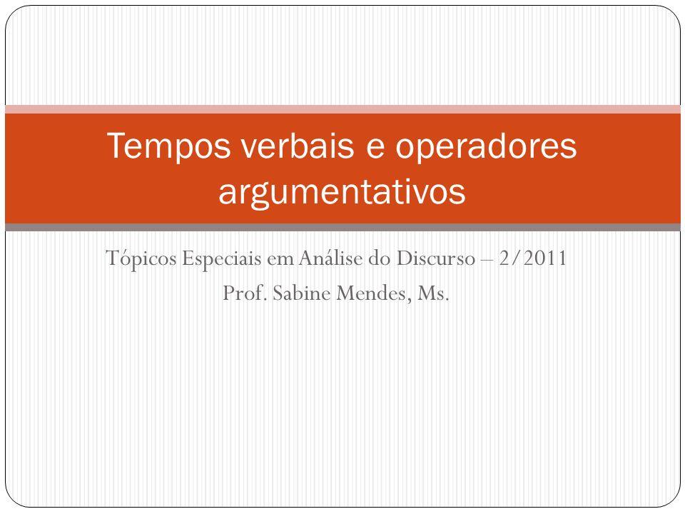 Tópicos Especiais em Análise do Discurso – 2/2011 Prof. Sabine Mendes, Ms. Tempos verbais e operadores argumentativos